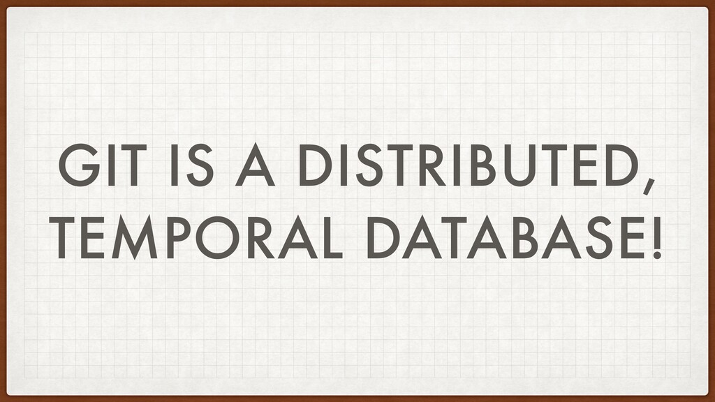 GIT IS A DISTRIBUTED, TEMPORAL DATABASE!