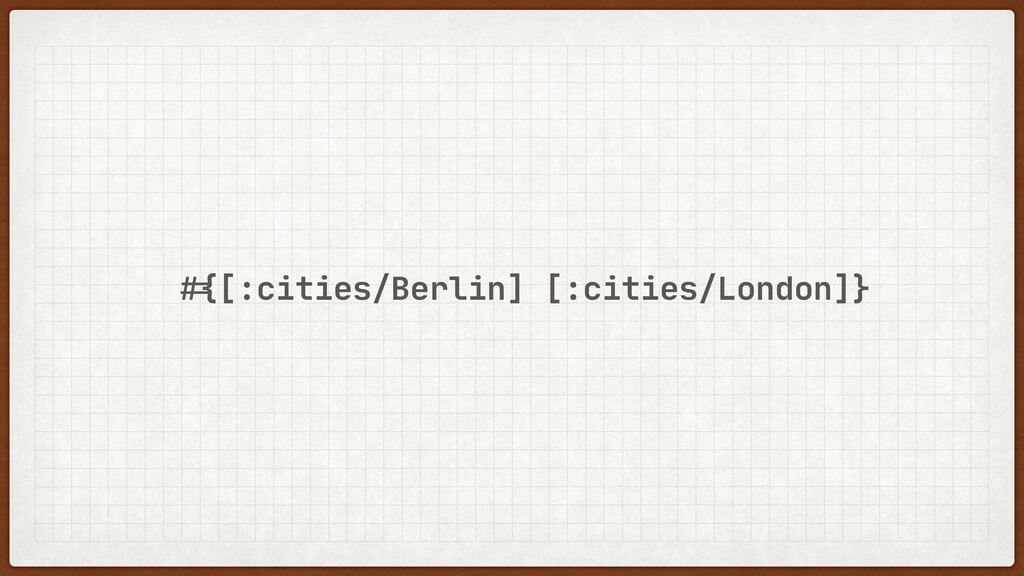 !#{[:cities/Berlin] [:cities/London]}