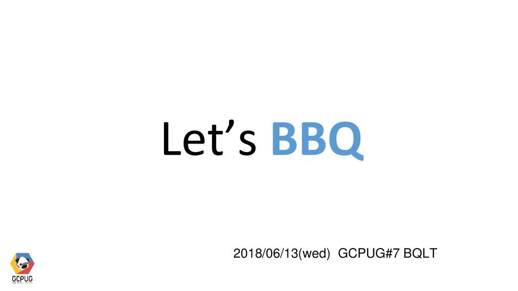 Let's BBQ 2018/06/13(wed) GCPUG#7 BQLT