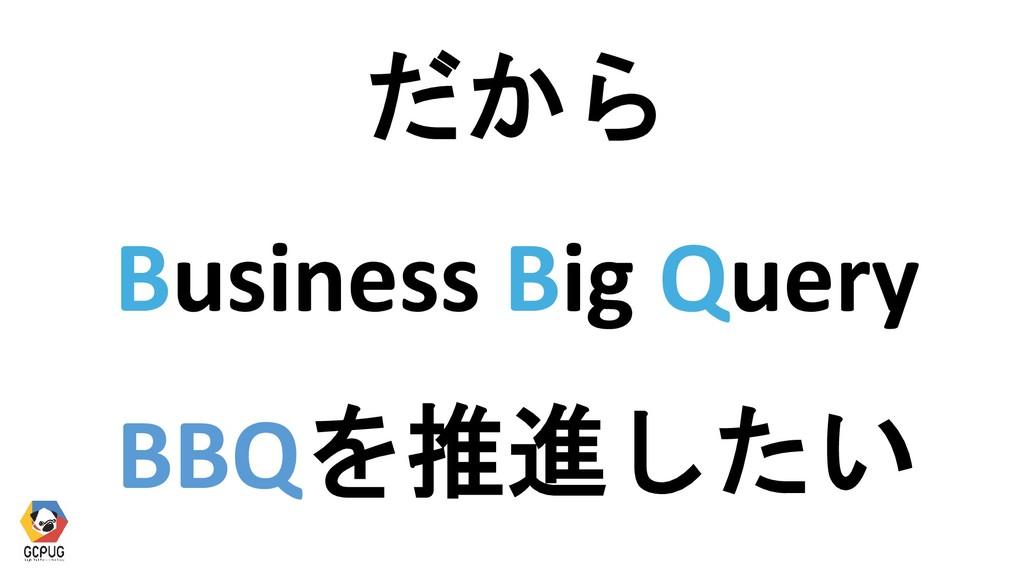 だから Business Big Query BBQを推進したい