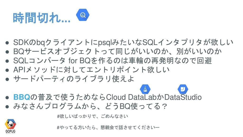 時間切れ... ● SDKのbqクライアントにpsqlみたいなSQLインタプリタが欲しい ● ...