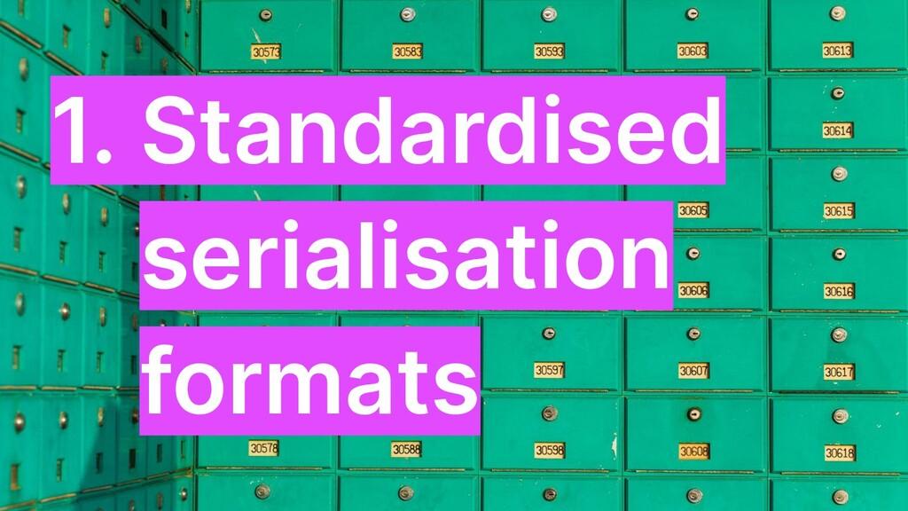 1. Standardised serialisation formats