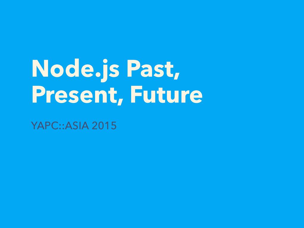 Node.js Past, Present, Future YAPC::ASIA 2015