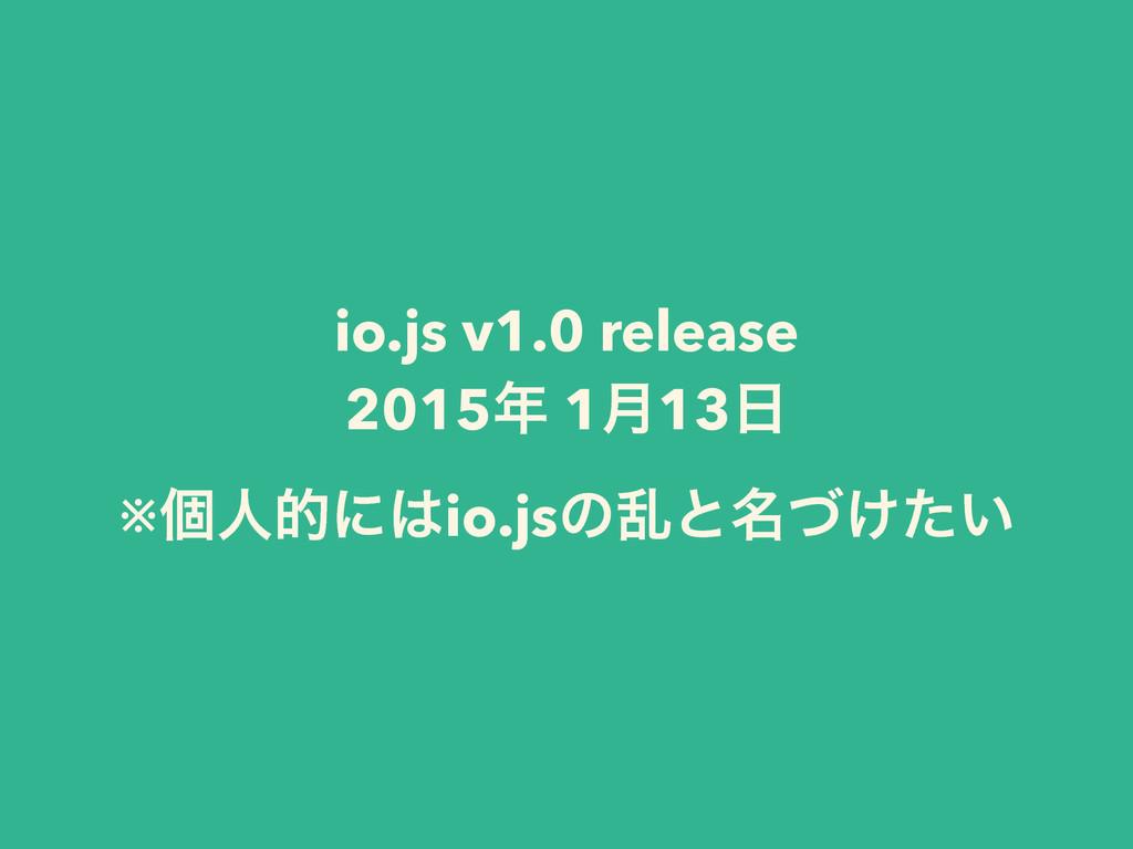 io.js v1.0 release 2015 1݄13 ※ݸਓతʹio.jsͷཚͱ໊ͮ...