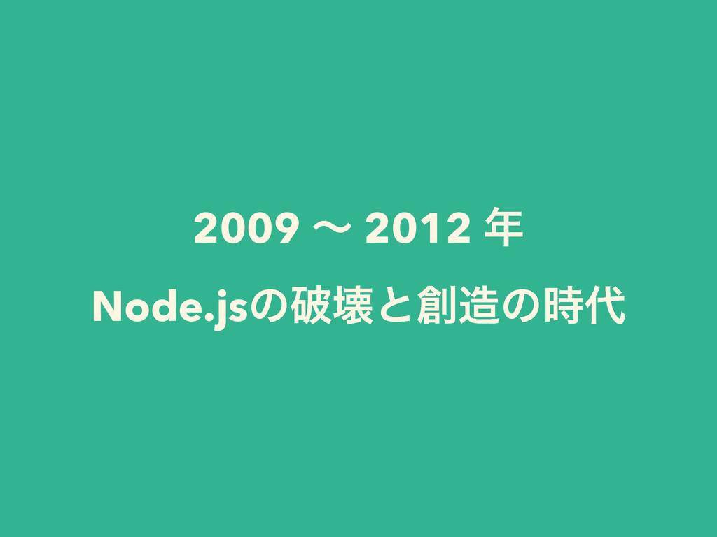 2009 ʙ 2012  Node.jsͷഁյͱͷ