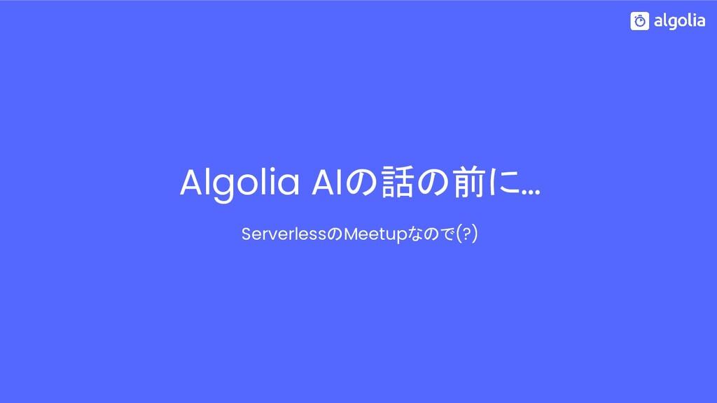 Algolia AIの話の前に… ServerlessのMeetupなので(?)