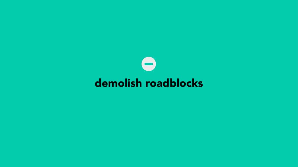 demolish roadblocks