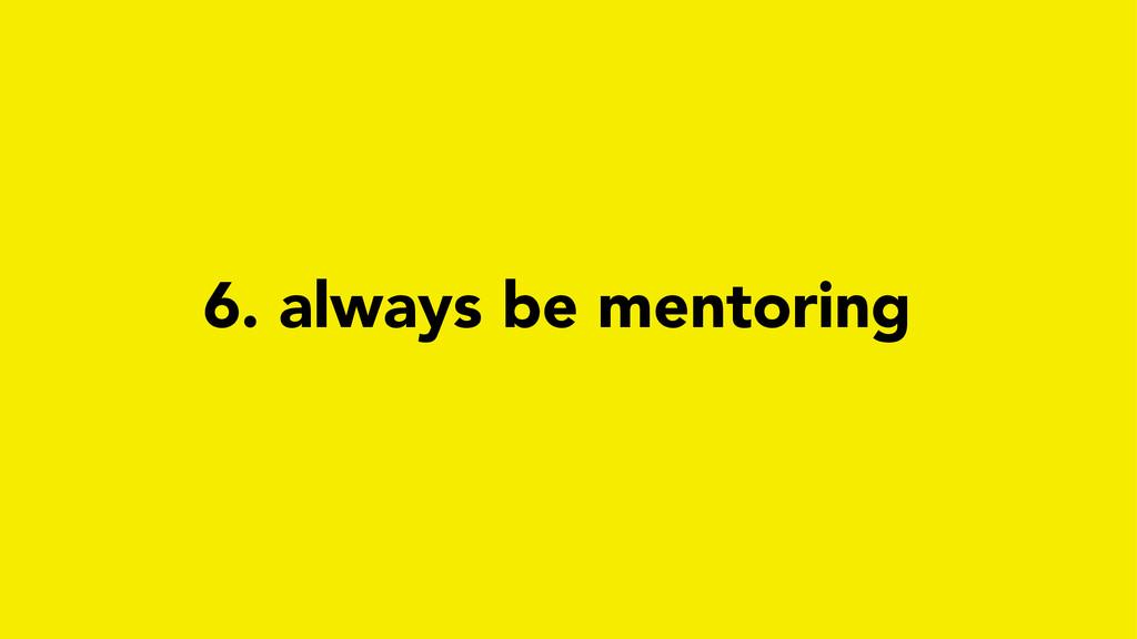 6. always be mentoring