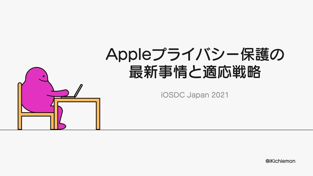 Appleプライバシー保護の 最新事情と適応戦略 iOSDCJapan2021 @iKic...