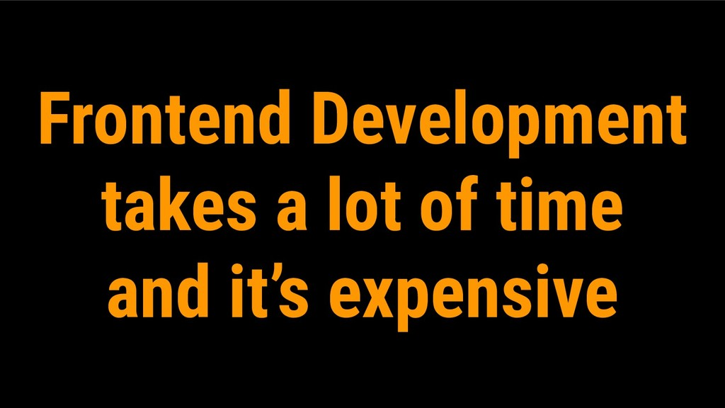 Frontend Development takes a lot of time and it...