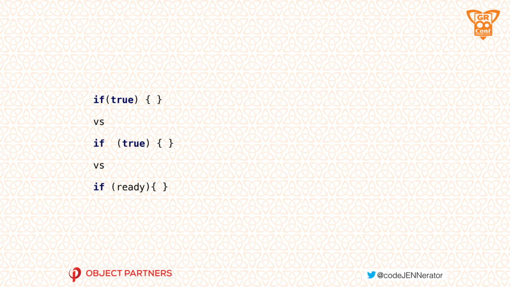 if(true) { } vs if (true) { } vs if (ready){ }