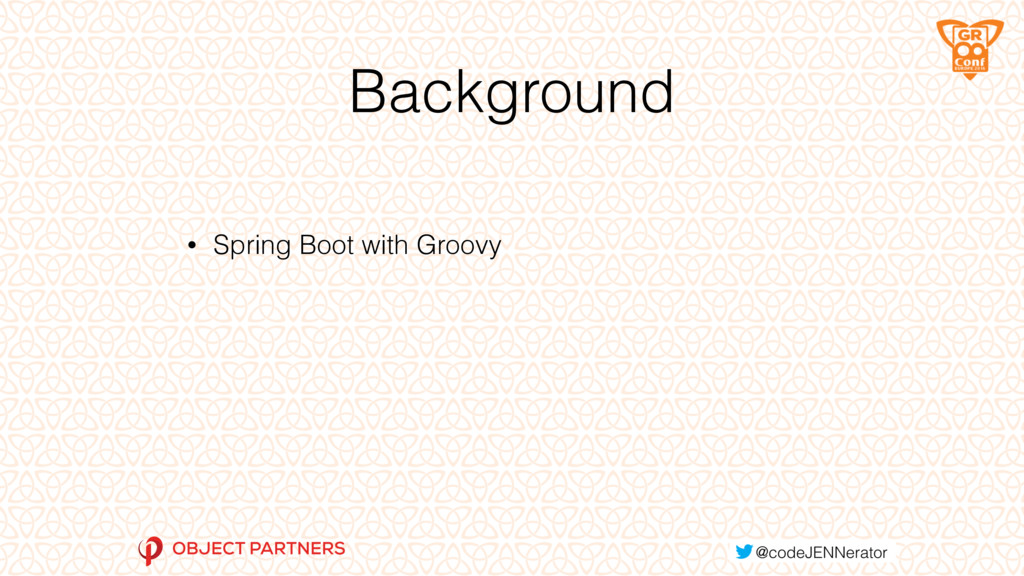 Background • Spring Boot with Groovy