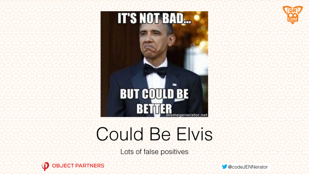Could Be Elvis Lots of false positives