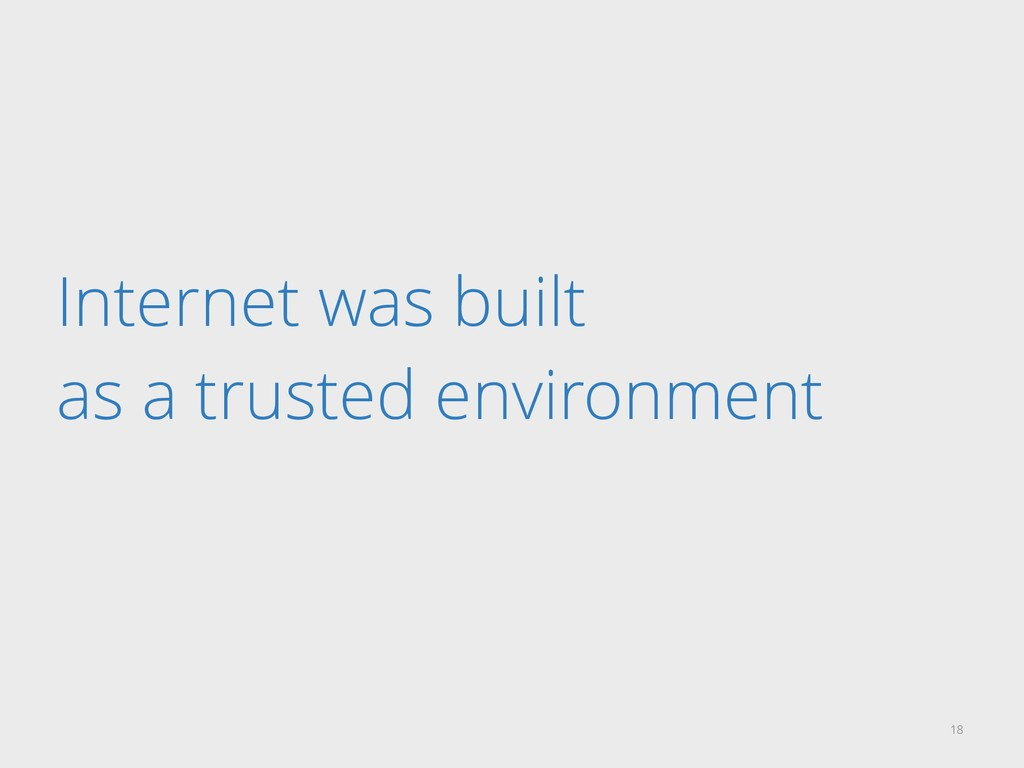 Internet was built as a trusted environment 18