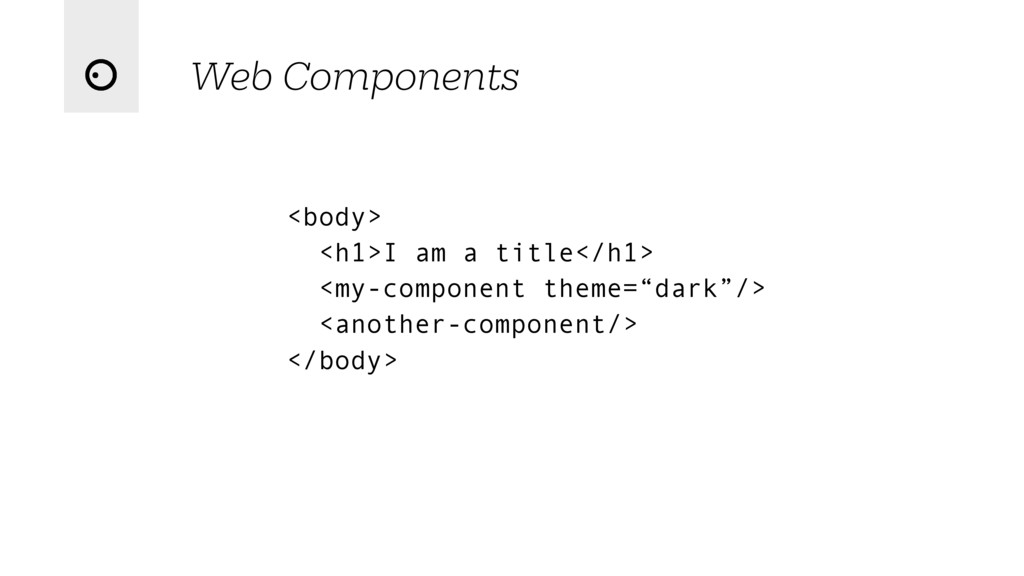 Web Components <body> <h1>I am a title</h1> <my...