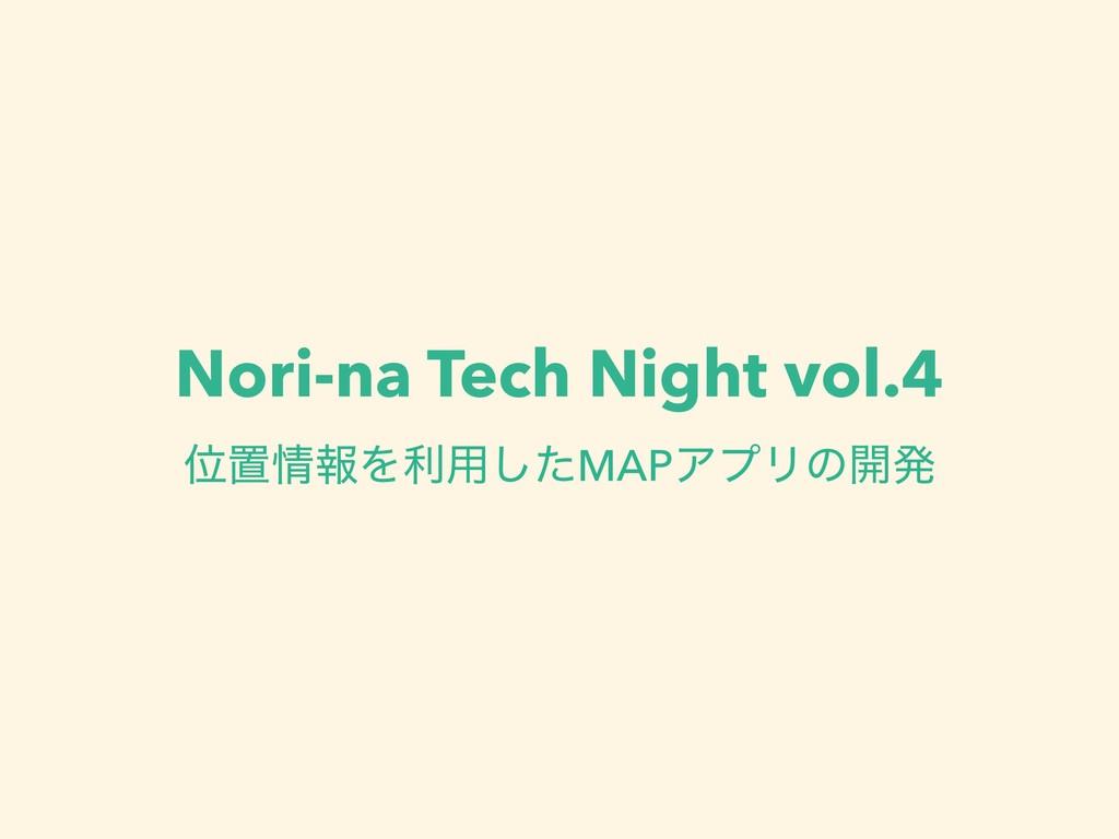 Nori-na Tech Night vol.4 ҐஔใΛར༻ͨ͠MAPΞϓϦͷ։ൃ
