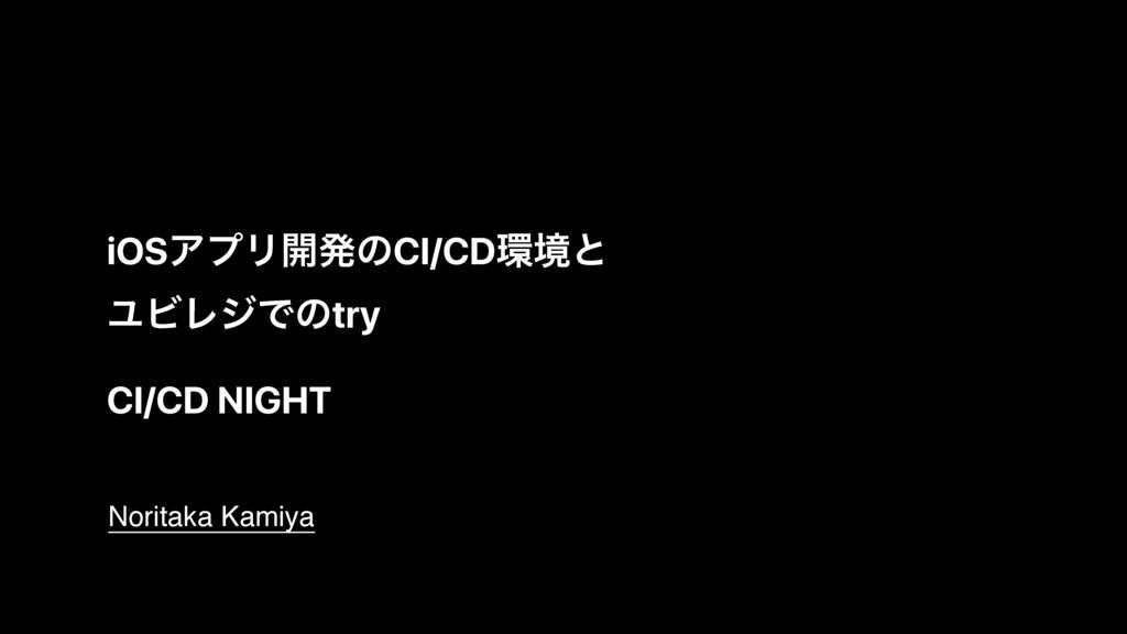 CI/CD NIGHT Noritaka Kamiya iOSΞϓϦ։ൃͷCI/CDڥͱ Ϣ...