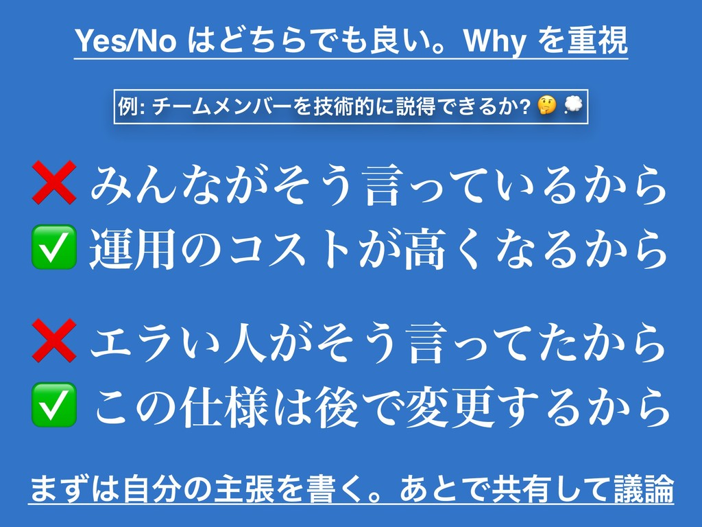 Yes/No ͲͪΒͰྑ͍ɻWhy Λॏࢹ ❌ ΈΜͳ͕ͦ͏ݴ͍ͬͯΔ͔Β ✅ ӡ༻ͷίε...