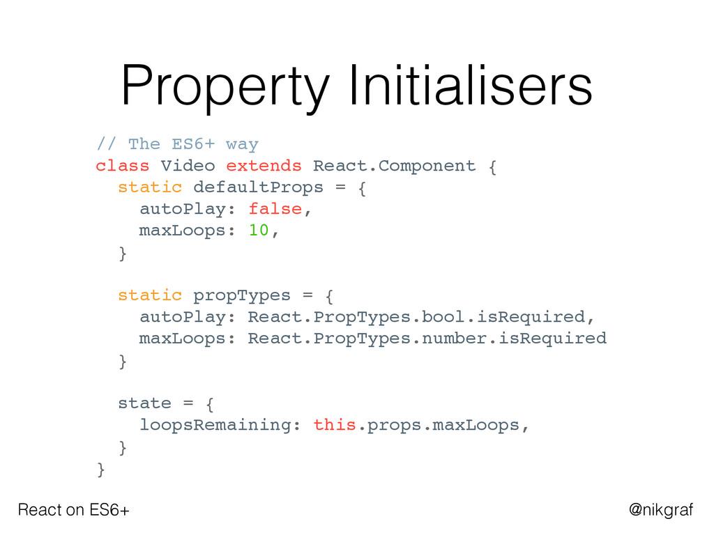 React on ES6+ @nikgraf Property Initialisers //...