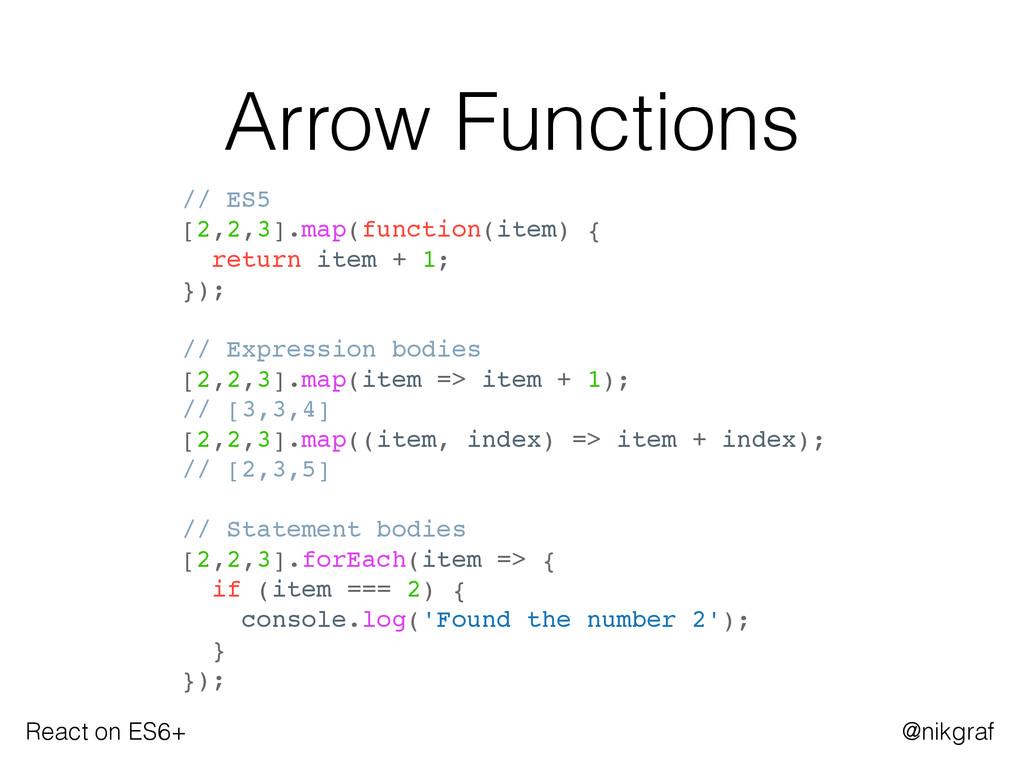 React on ES6+ @nikgraf Arrow Functions // ES5 [...