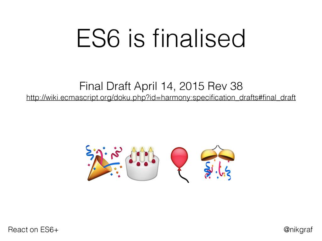 React on ES6+ @nikgraf ES6 is finalised  Final ...