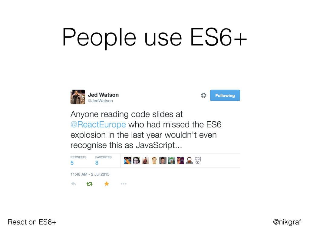 React on ES6+ @nikgraf People use ES6+