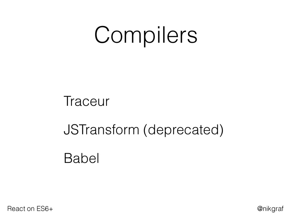 React on ES6+ @nikgraf Compilers Traceur JSTran...