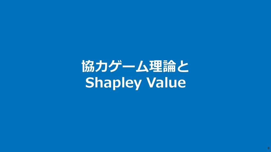 8 協⼒ゲーム理論と Shapley Value
