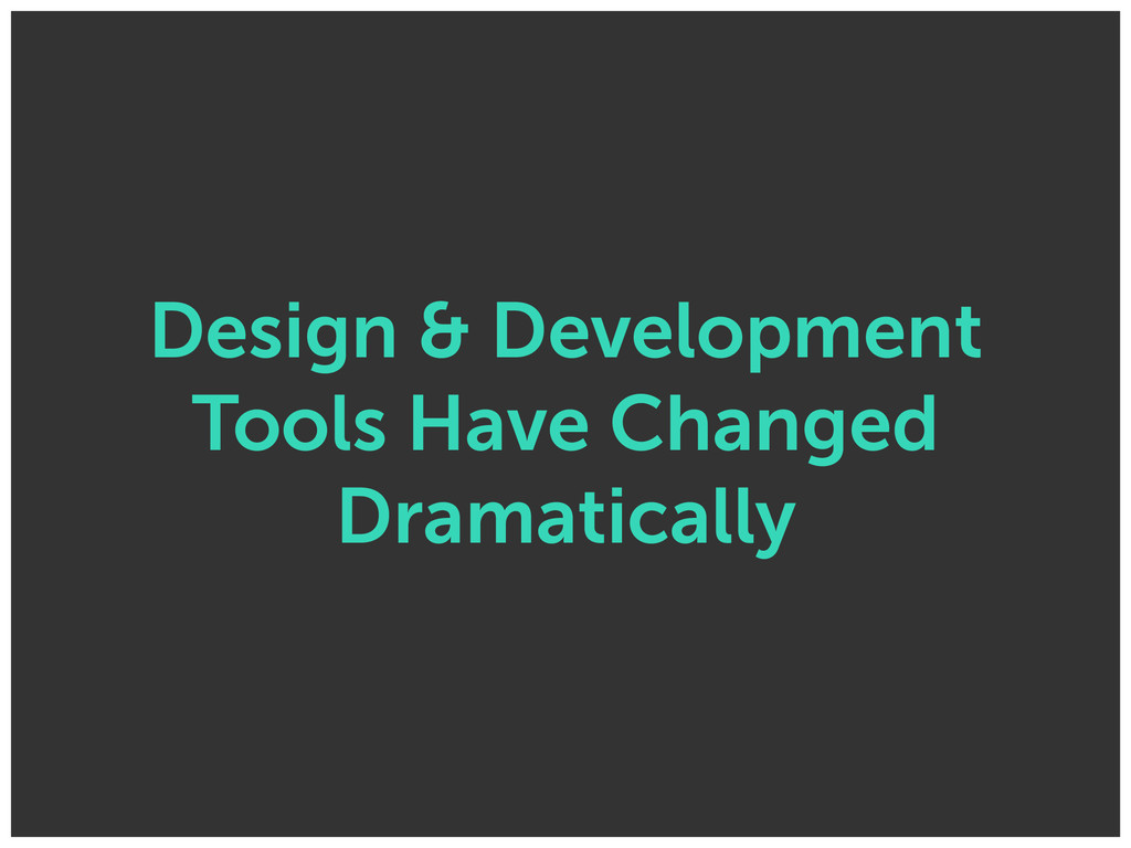 Design & Development Tools Have Changed Dramati...