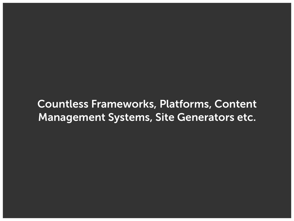 Countless Frameworks, Platforms, Content Manage...