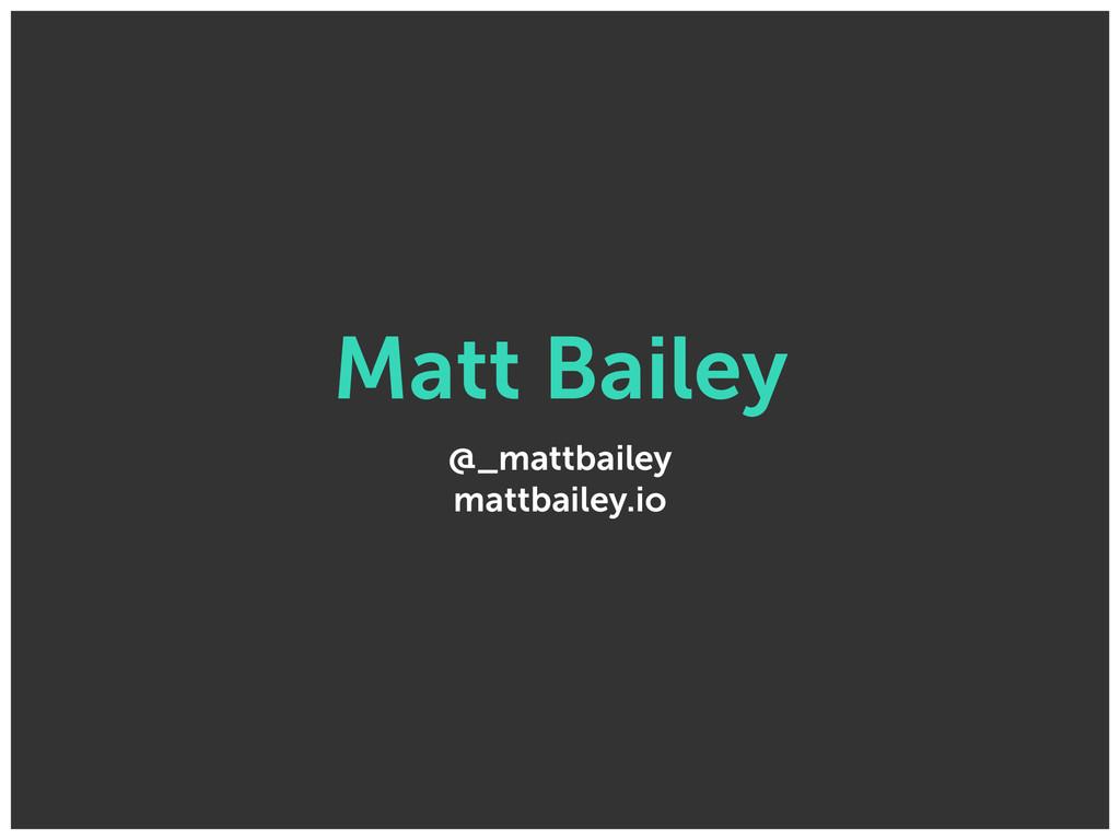 Matt Bailey @_mattbailey mattbailey.io