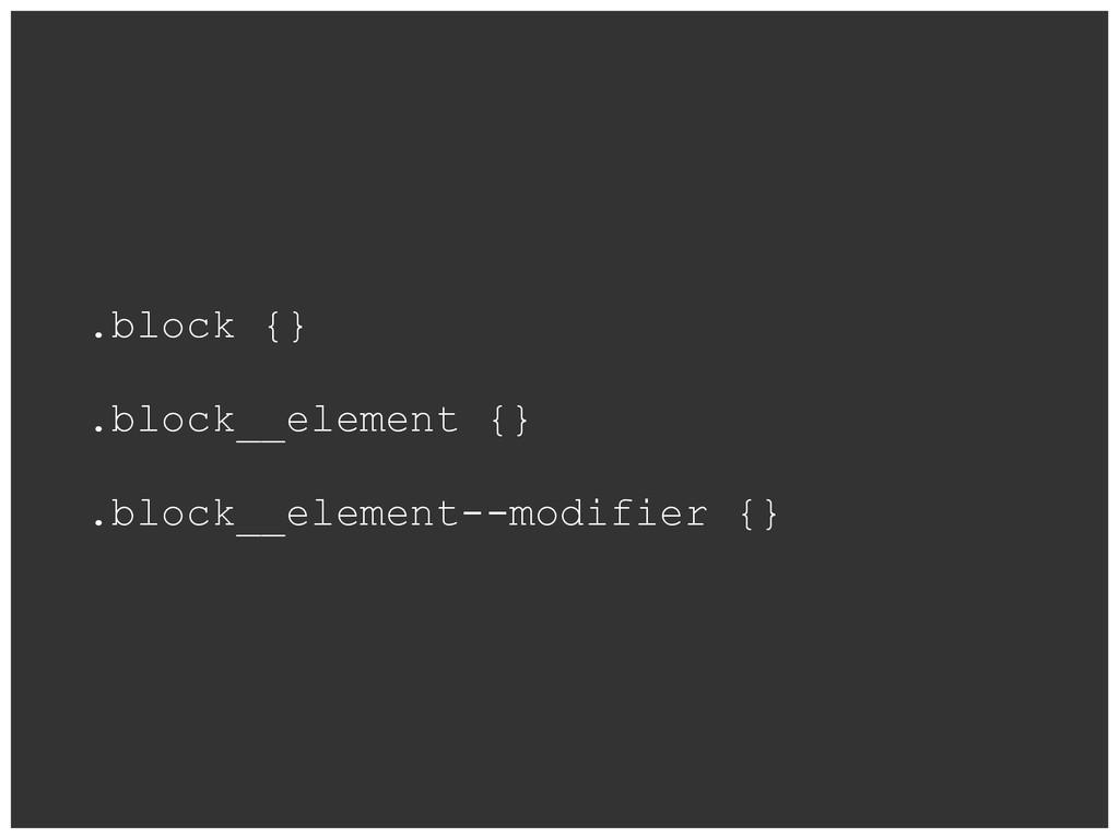 .block {} .block__element {} .block__element--m...