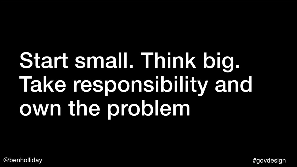 @benholliday #govdesign Start small. Think big....