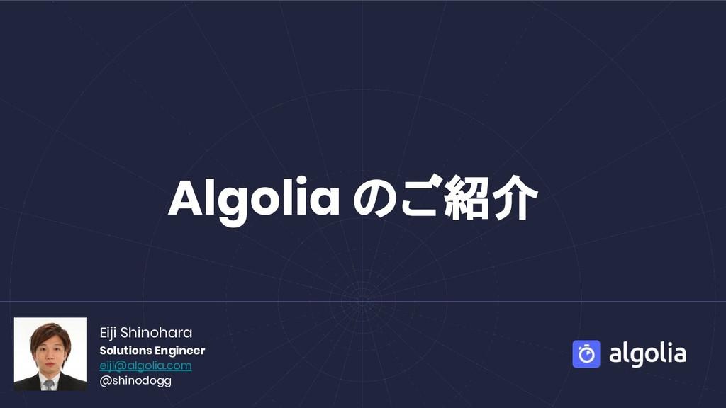Algolia ご紹介 Eiji Shinohara Solutions Engineer e...