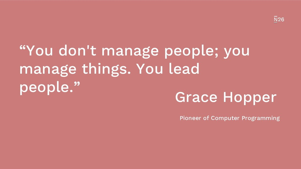 """""""You don't manage people; you manage things. Yo..."""