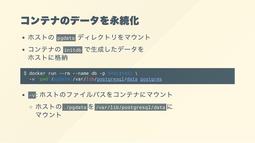 コンテナのデータを永続化 ホストの pgdata ディレクトリをマウント コンテナの init...