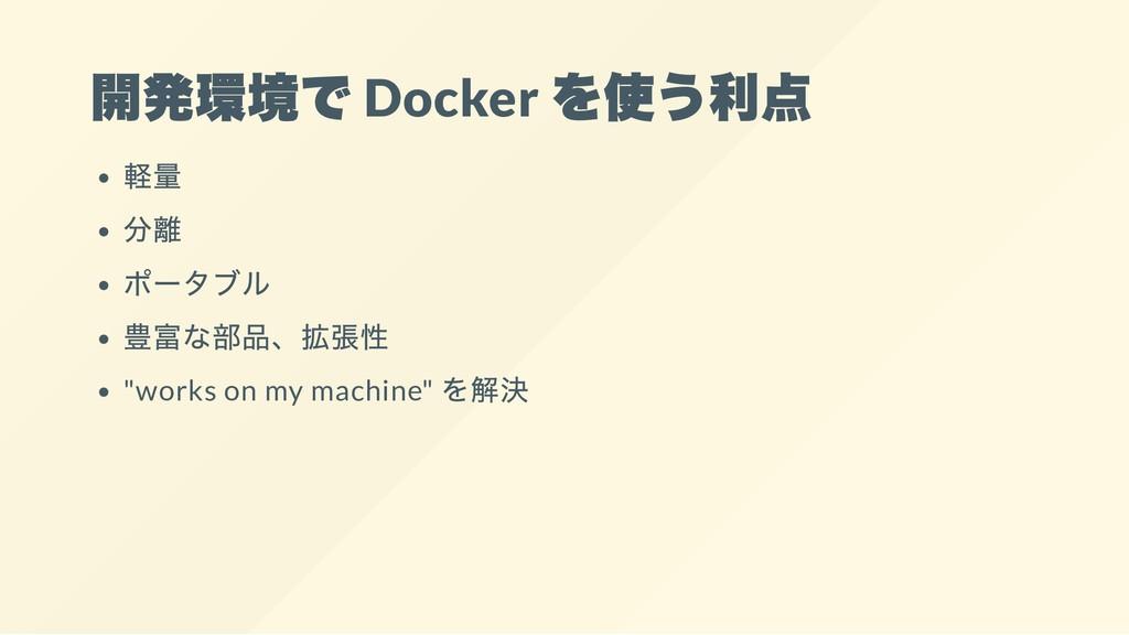 """開発環境で Docker を使う利点 軽量 分離 ポータブル 豊富な部品、拡張性 """"works..."""