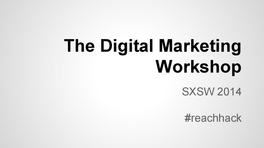The Digital Marketing Workshop SXSW 2014 #reach...