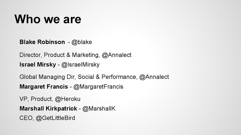 Who we are Blake Robinson - @blake Director, Pr...