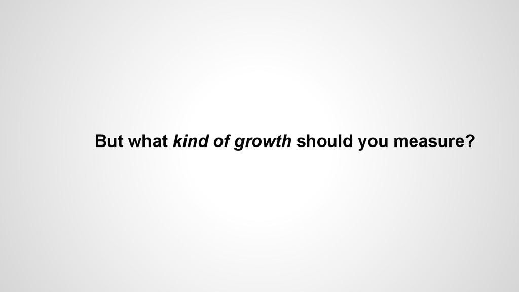 But what kind of growth should you measure?