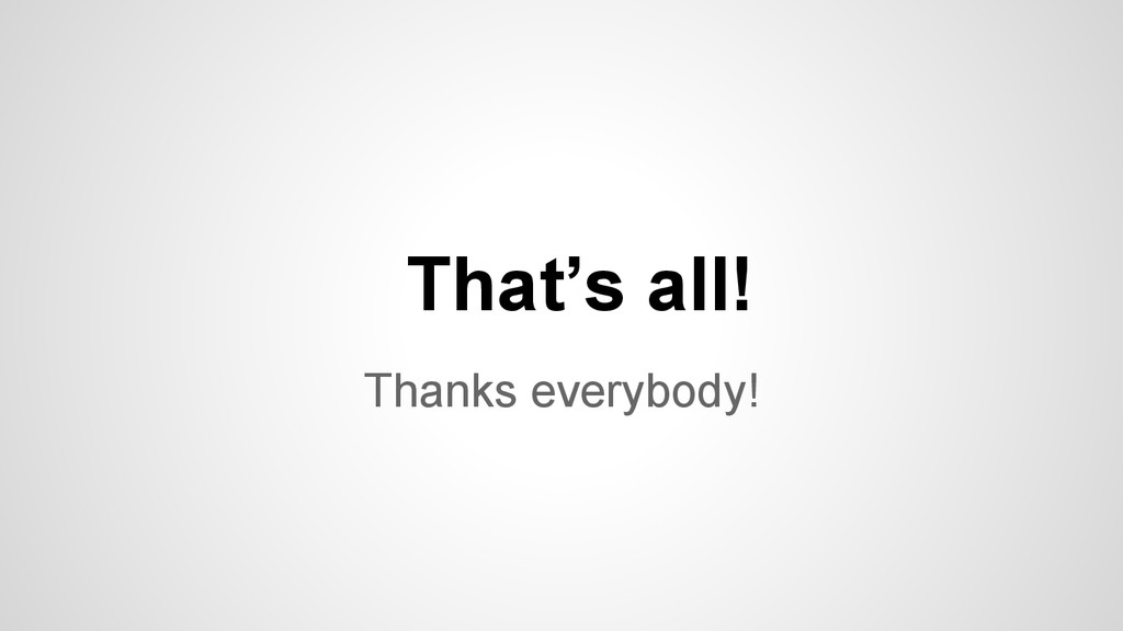 Thanks everybody! That's all!