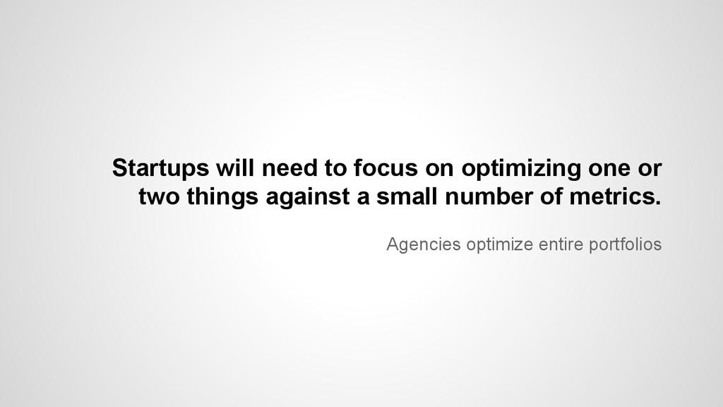 Agencies optimize entire portfolios Startups wi...