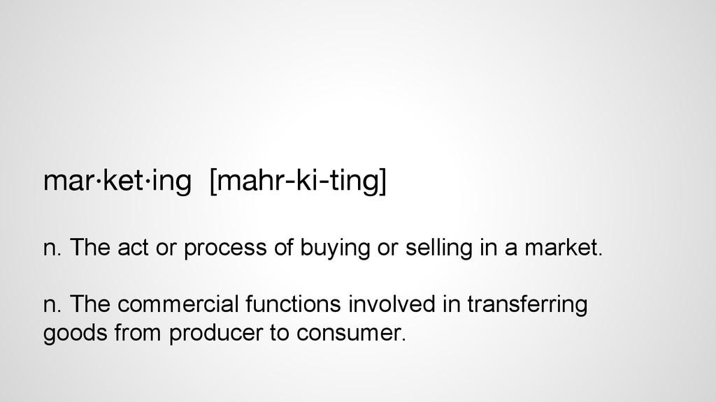 mar·ket·ing [mahr-ki-ting]  n. The act or pro...