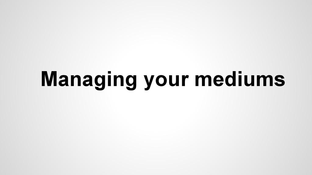 Managing your mediums