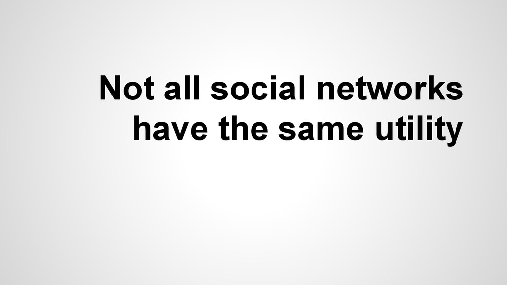 Not all social networks have the same utility