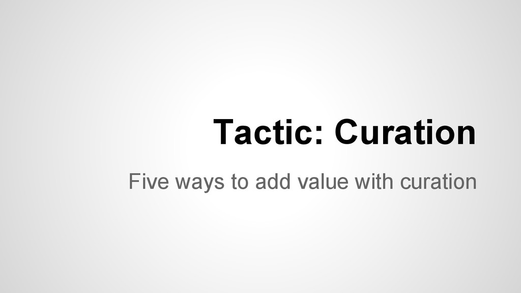 Five ways to add value with curation Tactic: Cu...