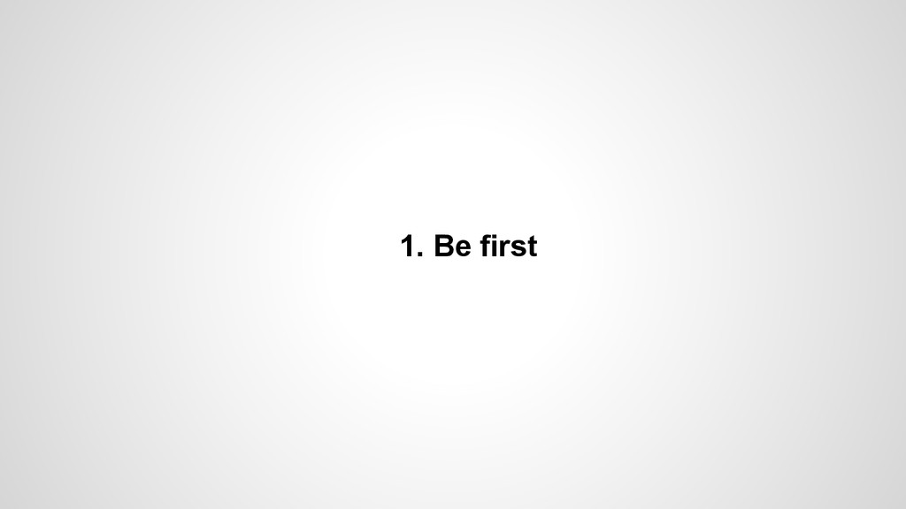 1. Be first