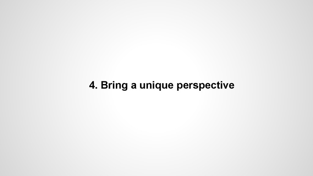 4. Bring a unique perspective