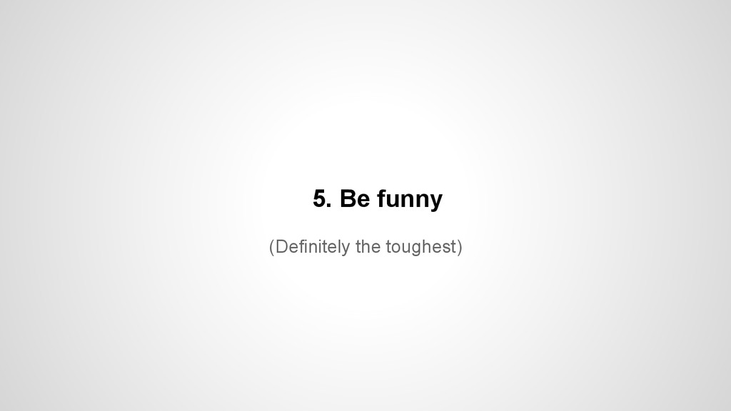 (Definitely the toughest) 5. Be funny