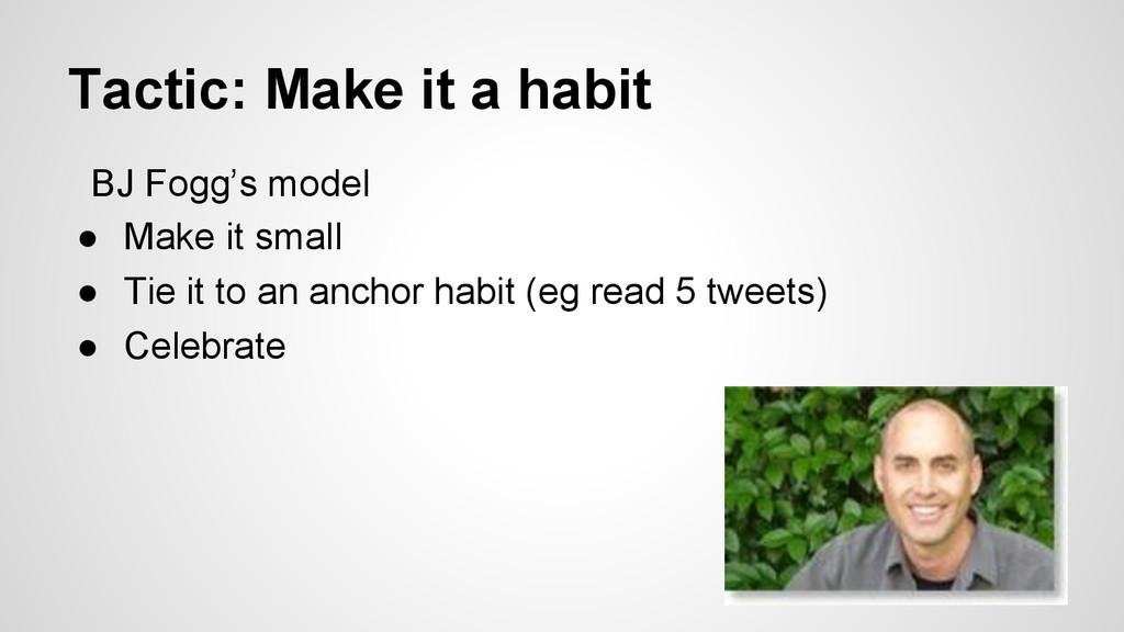 Tactic: Make it a habit BJ Fogg's model ● Make...